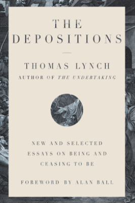 The Depositions: New and Selected Essays on Being and Ceasing to Be - Thomas Lynch