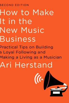How To Make It in the New Music Business: Practical Tips on Building a Loyal Following and Making a Living as a Musician (Second Edition) - Ari Herstand