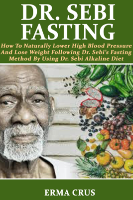Dr. Sebi Fasting: How to Naturally Lower High Blood Pressure and Lose Weight Following Dr. Sebi's Fasting Method by Using Dr. Sebi Alkaline Diet - Erma Crus