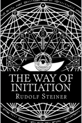 The Way of Initiation or, How to Attain Knowledge of the Higher Worlds - Rudolf Steiner