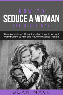 How to Seduce a Woman: The Right Way - Bundle - The Only 3 Books You Need to Master How to Seduce Women, Make Her Want You and the Art of Seduction Today - Dean Mack