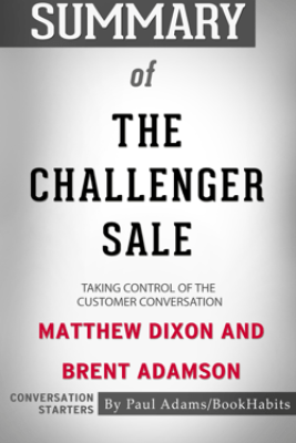 Summary of The Challenger Sale: Taking Control of the Customer Conversation by Matthew Dixon and Brent Adamson  Conversation Starters - Paul Adams