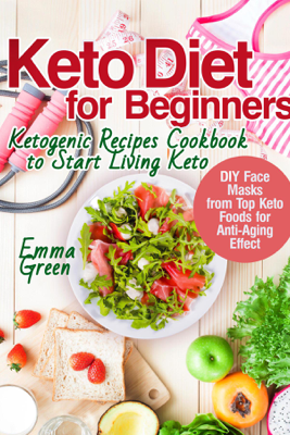 Keto Diet for Beginners: Ketogenic Recipes Cookbook to Start Living Keto. DIY Face Masks from Top Keto Foods for Anti-Aging Effect - Emma Green