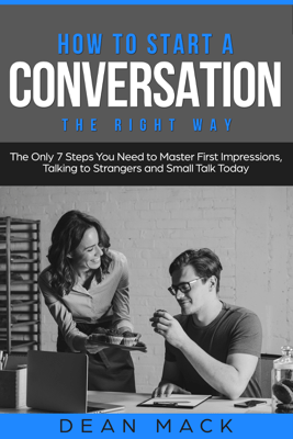 How to Start a Conversation: The Right Way - The Only 7 Steps You Need to Master First Impressions, Talking to Strangers and Small Talk Today - Dean Mack