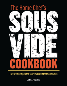 The Home Chef's Sous Vide Cookbook: Elevated Recipes for Your Favorite Meats and Sides - Jenna Passaro pdf download