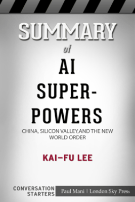 Summary of AI Superpowers: China, Silicon Valley, and the New World Order by Kai-Fu Lee  Conversation Starters - Paul Mani