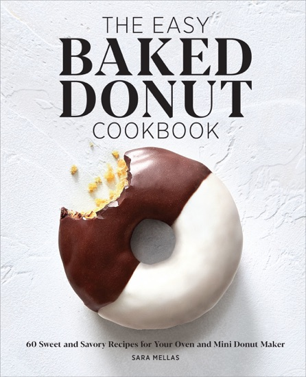 The Easy Baked Donut Cookbook: 60 Sweet and Savory Recipes for Your Oven and Mini Donut Maker by Sara Mellas PDF Download