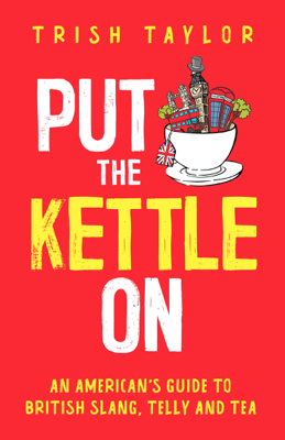 Put the Kettle On: An American's Guide to British Slang, Telly and Tea - Trish Taylor pdf download