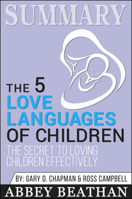 Summary of The 5 Love Languages of Children: The Secret to Loving Children Effectively by Gary Chapman & Ross Campbell - Abbey Beathan
