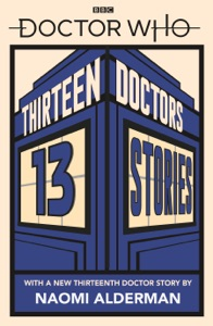 Doctor Who: Thirteen Doctors 13 Stories - Naomi Alderman, Malorie Blackman, Holly Black, Neil Gaiman, Derek Landy, Charlie Higson, Alex Scarrow, Richelle Mead, Patrick Ness, Philip Reeve, Marcus Sedgwick, Michael Scott & Eoin Colfer pdf download