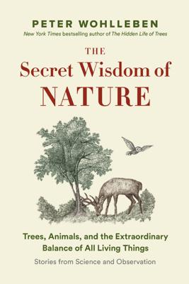 The Secret Wisdom of Nature - Peter Wohlleben & Jane Billinghurst