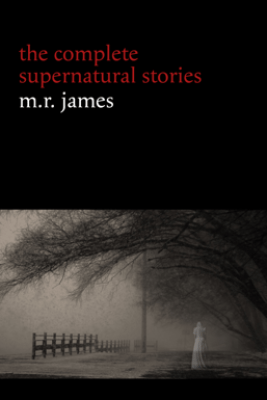 M. R. James: The Complete Supernatural Stories (30+ tales of horror and mystery: Count Magnus, Casting the Runes, Oh Whistle and I'll Come to You My Lad, Lost Hearts...) (Halloween Stories) - M. R. James
