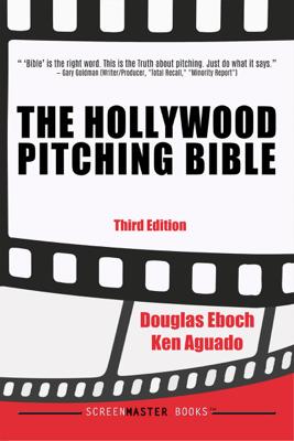 The Hollywood Pitching Bible 3rd Edition - Douglas Eboch & Ken Aguado