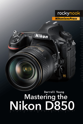 Mastering the Nikon D850 - Darrell Young