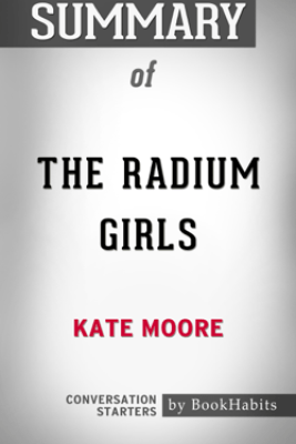 Summary of The Radium Girls: The Dark Story of America's Shining Women by Kate Moore  Conversation Starters - Book Habits