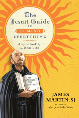 The Jesuit Guide to (Almost) Everything - James Martin pdf download