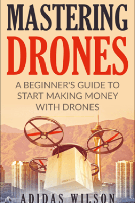 Mastering Drones - A Beginner's Guide To Start Making Money With Drones - Adidas Wilson