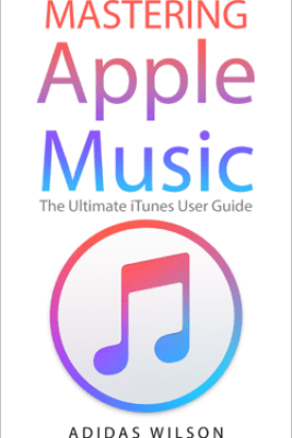 Mastering Apple Music - The Ultimate iTunes User Guide - Adidas Wilson