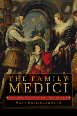 The Family Medici: The Hidden History of the Medici Dynasty - Mary Hollingsworth