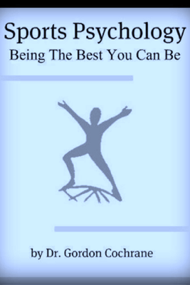 Sports Psychology: Being The Best You Can Be - Dr. Gordon Cochrane
