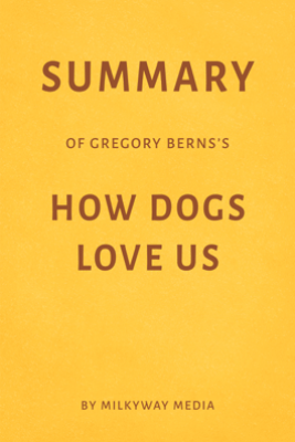Summary of Gregory Berns's How Dogs Love Us by Milkyway Media - Milkyway Media