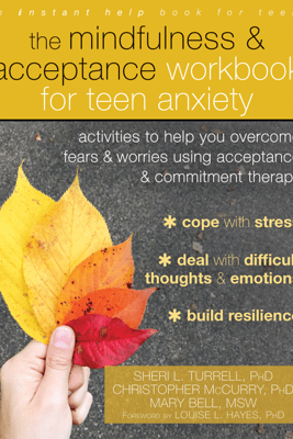 The Mindfulness and Acceptance Workbook for Teen Anxiety - Sheri L. Turrell, Christopher McCurry & Mary Bell