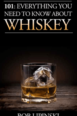 101: Everything You Need to Know About Whiskey - Bob Lipinski