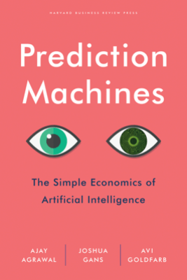 Prediction Machines - Ajay Agrawal, Joshua Gans & Avi Goldfarb