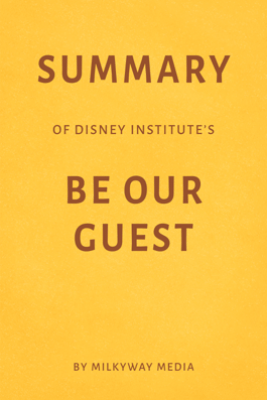 Summary of Disney Institute's Be Our Guest by Milkyway Media - Milkyway Media