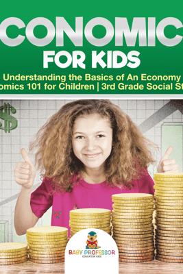 Economics for Kids - Understanding the Basics of An Economy  Economics 101 for Children  3rd Grade Social Studies - Baby Professor