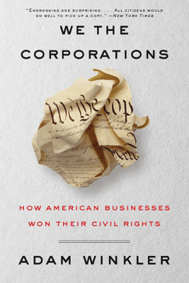 We the Corporations: How American Businesses Won Their Civil Rights - Adam Winkler