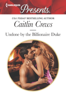 Undone by the Billionaire Duke - Caitlin Crews