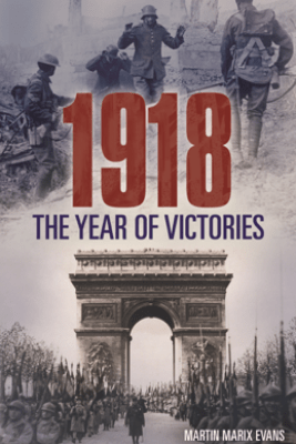 1918: The Year of Victories - Martin Marix Evans