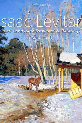 Isaac Levitan: 135 Landscape  Drawings & Paintings (Annotated) - Raia Iotova