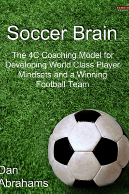 Soccer Brain: The 4C Coaching Model for Developing World Class Player Mindsets and a Winning Football Team - Dan Abrahams
