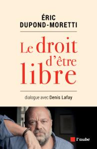 Le droit d'être libre - Denis LAFAY & Eric Dupond-Moretti pdf download