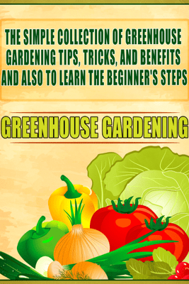 Greenhouse Gardening: The Simple Collection Of Greenhouse Gardening Tips,Tricks,And Benefits And Also To Learn The Beginner's Steps - Old Natural Ways