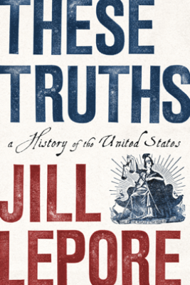 These Truths: A History of the United States - Jill Lepore