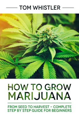 How to Grow Marijuana : From Seed to Harvest - Complete Step by Step Guide for Beginners - Tom Whistler