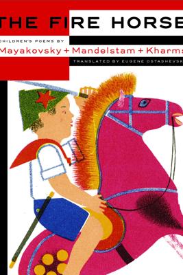The Fire Horse: Children's Poems by Vladimir Mayakovsky, Osip Mandelstam and Daniil Kharms - Eugene Ostashevsky