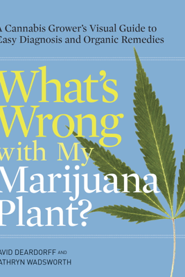 What's Wrong with My Marijuana Plant? - David Deardorff & Kathryn Wadsworth