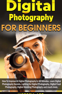 Digital Photography for Beginners: How To Improve At Digital Photography In 60 Minutes. Learn Digital Photography Secrets, Lighting for Digital Photography, Digital Food Photography and much more - Victoria Art
