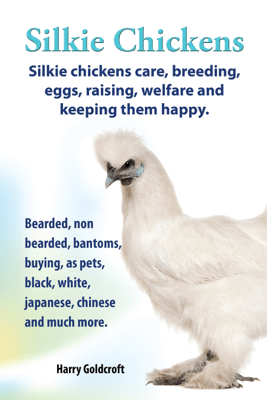 . Silkie Chickens. Silkie Chickens Care, Breeding,Eggs,Raising, Welfare And Keeping Them Happy. - Harry Goldcroft