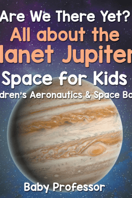 Are We There Yet? All About the Planet Jupiter! Space for Kids - Children's Aeronautics & Space Book - Baby Professor