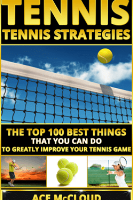 Tennis: Tennis Strategies: The Top 100 Best Things That You Can Do To Greatly Improve Your Tennis Game - Ace McCloud
