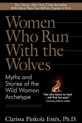 Women Who Run with the Wolves - Clarissa Pinkola Estés, PhD