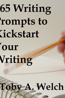 365 Writing Prompts to Kickstart Your Writing - Toby Welch