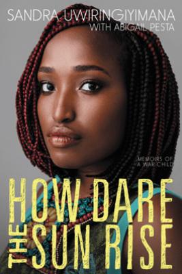 How Dare the Sun Rise - Sandra Uwiringiyimana & Abigail Pesta