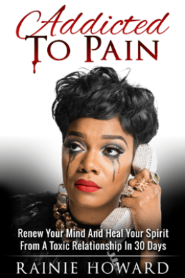 Addicted To Pain: Renew Your Mind And Heal Your Spirit From A Toxic Relationship In 30 Days - Rainie Howard