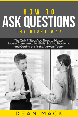 How to Ask Questions: The Right Way - The Only 7 Steps You Need to Master Inquiry Communication Skills, Solving Problems and Getting the Right Answers Today - Dean Mack